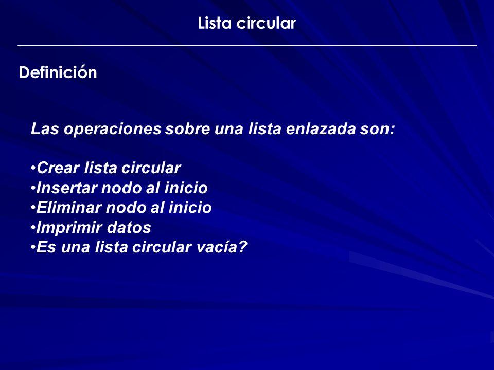 Lista circular Definición Las operaciones sobre una lista enlazada son: Crear lista circular Insertar nodo al inicio Eliminar nodo al inicio Imprimir