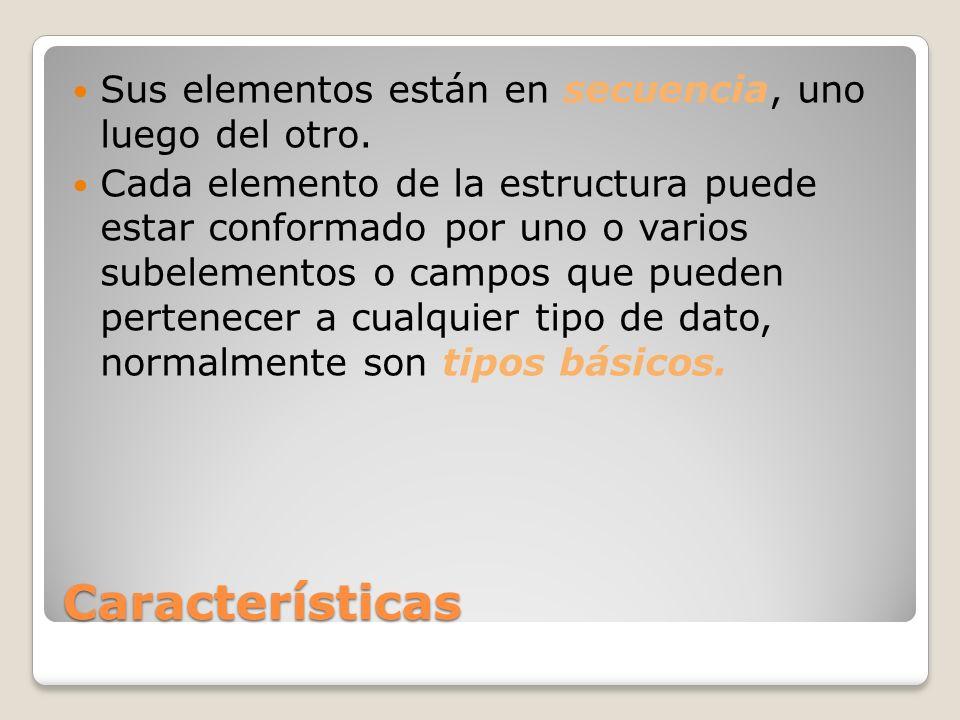 Características Sus elementos están en secuencia, uno luego del otro. Cada elemento de la estructura puede estar conformado por uno o varios subelemen