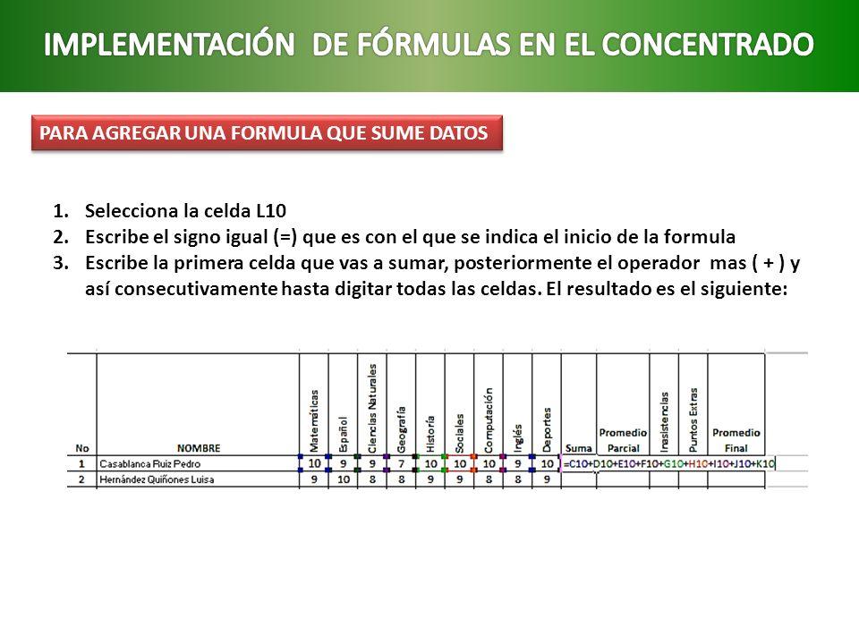 PARA AGREGAR UNA FORMULA QUE SUME DATOS 1.Selecciona la celda L10 2.Escribe el signo igual (=) que es con el que se indica el inicio de la formula 3.E