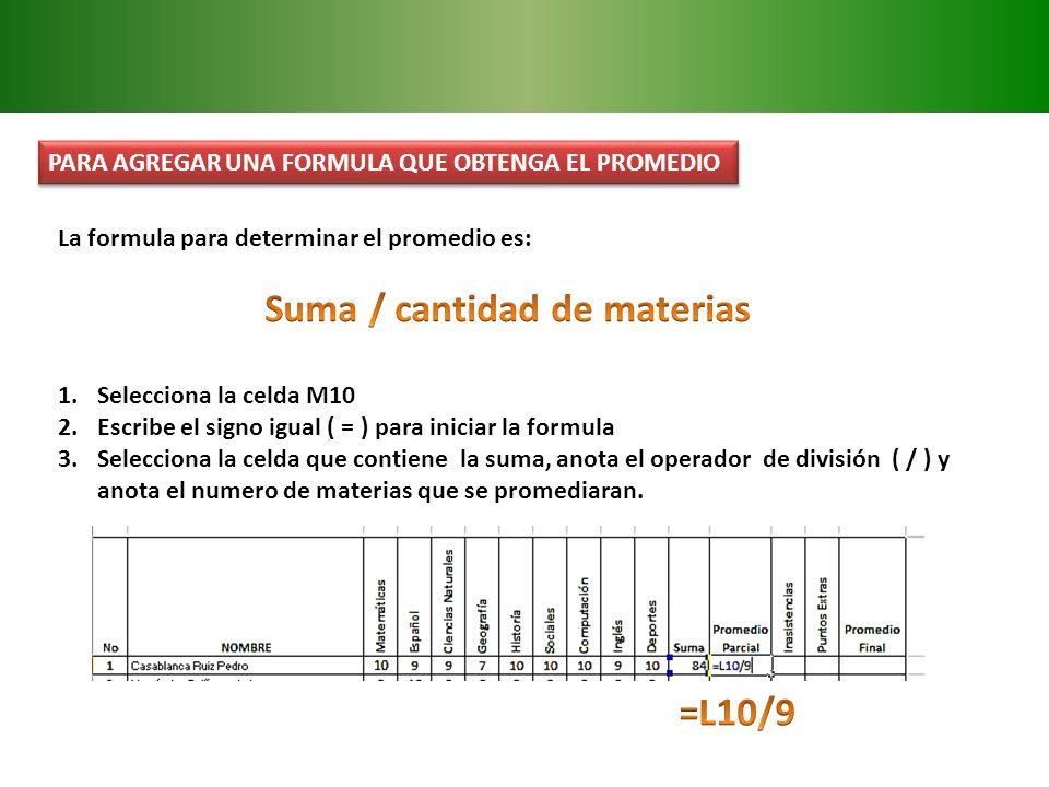 PARA AGREGAR UNA FORMULA QUE OBTENGA EL PROMEDIO La formula para determinar el promedio es: 1.Selecciona la celda M10 2.Escribe el signo igual ( = ) p