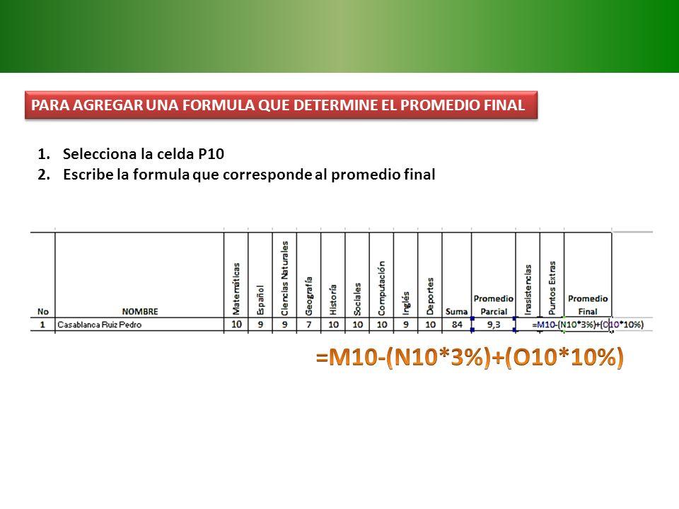 PARA AGREGAR UNA FORMULA QUE DETERMINE EL PROMEDIO FINAL 1.Selecciona la celda P10 2.Escribe la formula que corresponde al promedio final