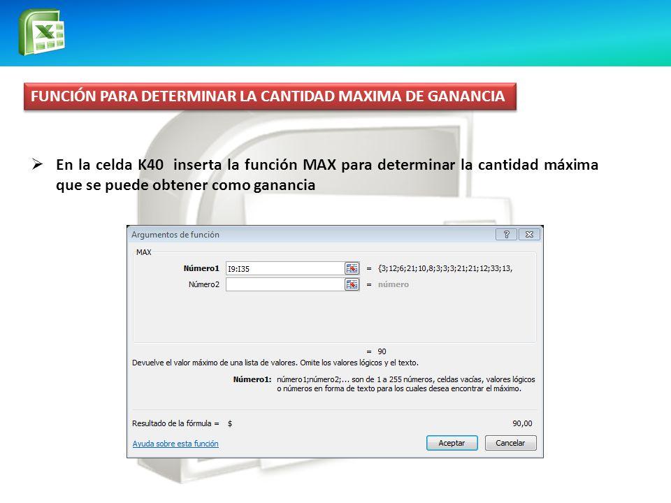 FUNCIÓN PARA DETERMINAR LA CANTIDAD MAXIMA DE GANANCIA En la celda K40 inserta la función MAX para determinar la cantidad máxima que se puede obtener