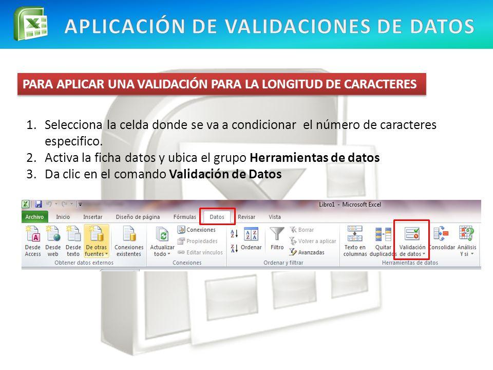PARA APLICAR UNA VALIDACIÓN PARA LA LONGITUD DE CARACTERES 1.Selecciona la celda donde se va a condicionar el número de caracteres especifico. 2.Activ