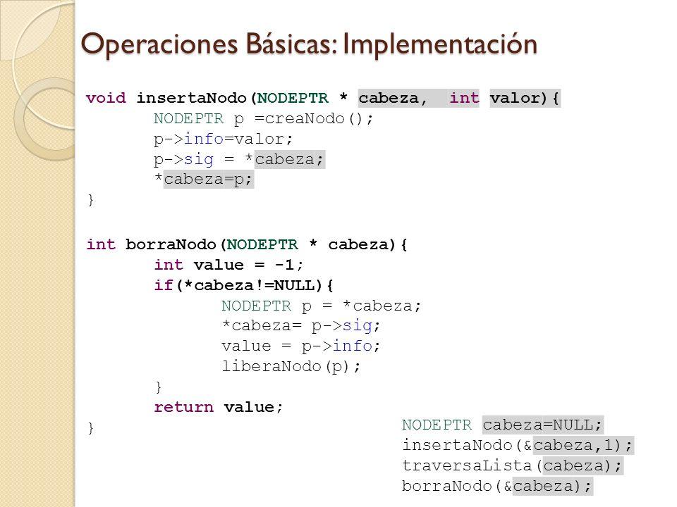 Operaciones Básicas: Implementación void insertaNodo(NODEPTR * cabeza, int valor){ NODEPTR p =creaNodo(); p->info=valor; p->sig = *cabeza; *cabeza=p; } int borraNodo(NODEPTR * cabeza){ int value = -1; if(*cabeza!=NULL){ NODEPTR p = *cabeza; *cabeza= p->sig; value = p->info; liberaNodo(p); } return value; } NODEPTR cabeza=NULL; insertaNodo(&cabeza,1); traversaLista(cabeza); borraNodo(&cabeza);