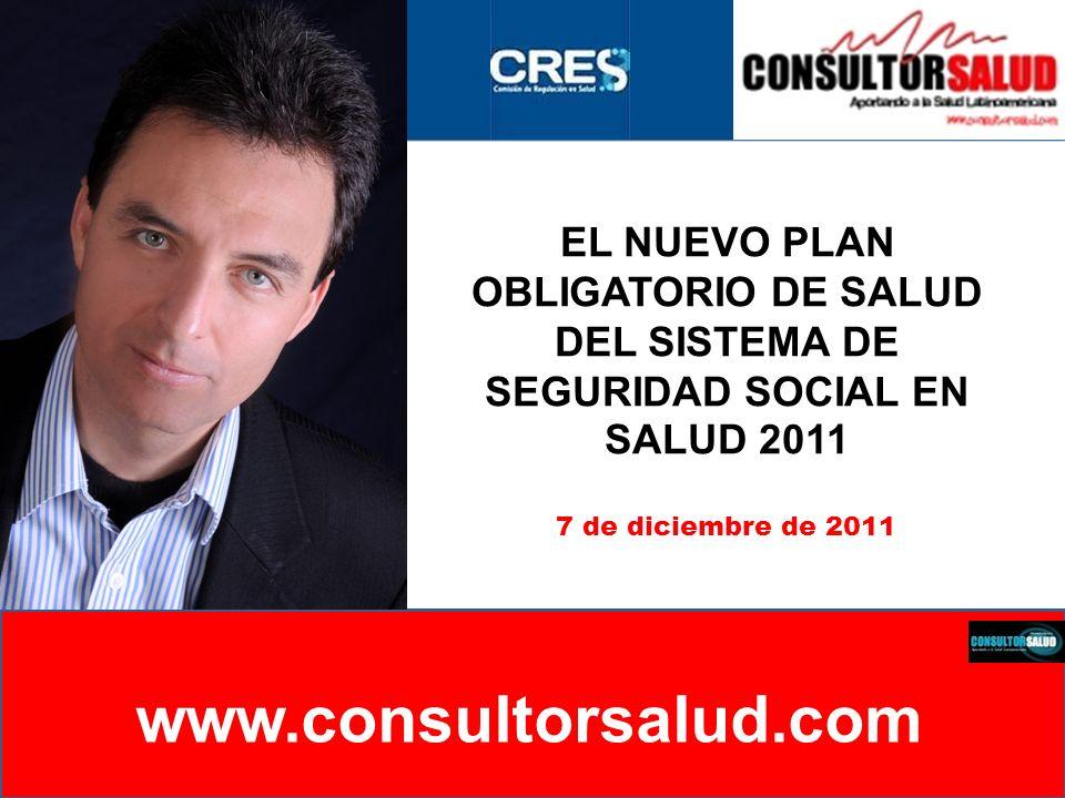 EL NUEVO PLAN OBLIGATORIO DE SALUD DEL SISTEMA DE SEGURIDAD SOCIAL EN SALUD 2011 www.consultorsalud.com 7 de diciembre de 2011