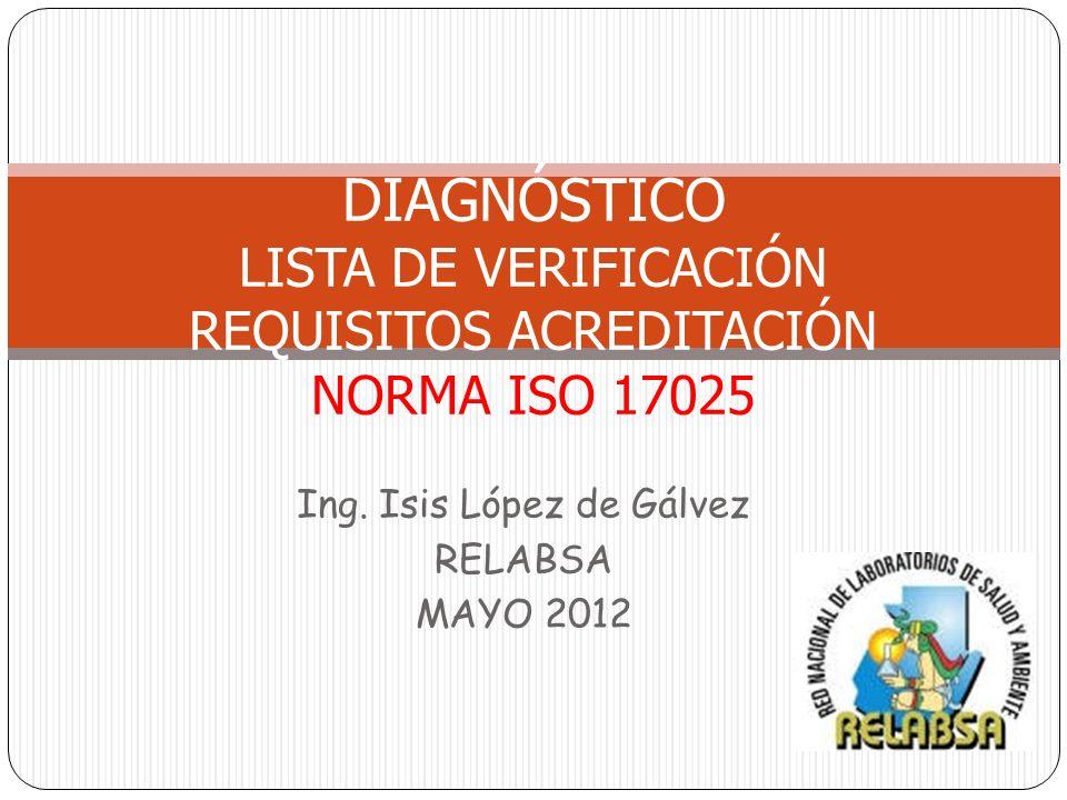 Ing. Isis López de Gálvez RELABSA MAYO 2012 DIAGNÓSTICO LISTA DE VERIFICACIÓN REQUISITOS ACREDITACIÓN NORMA ISO 17025