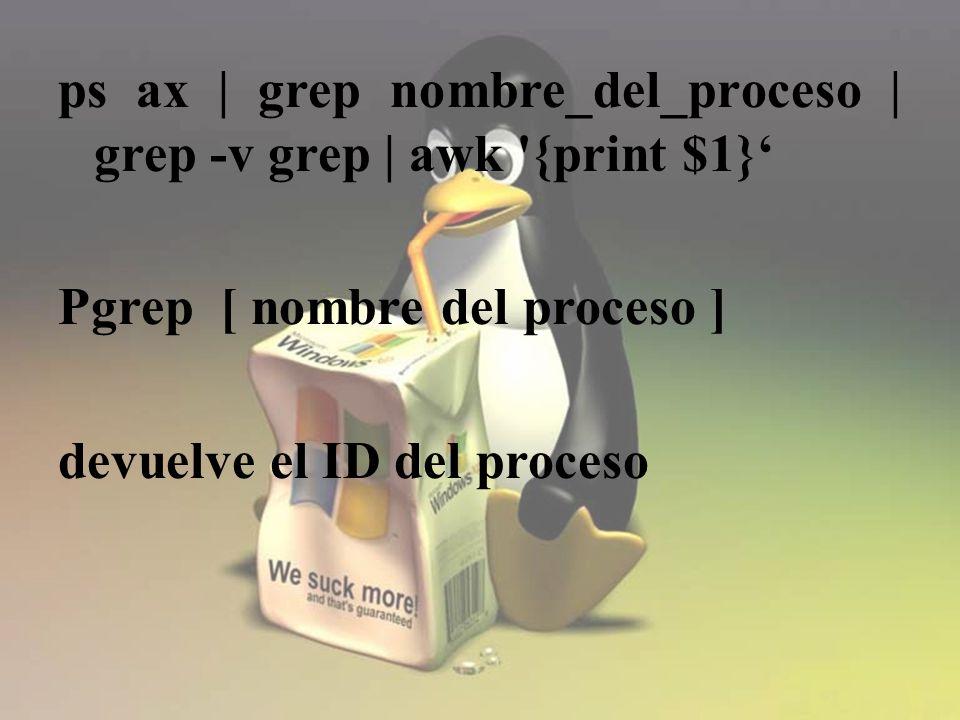 ps ax | grep nombre_del_proceso | grep -v grep | awk {print $1} Pgrep [ nombre del proceso ] devuelve el ID del proceso