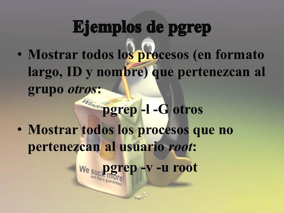 Mostrar todos los procesos (en formato largo, ID y nombre) que pertenezcan al grupo otros: pgrep -l -G otros Mostrar todos los procesos que no pertenezcan al usuario root: pgrep -v -u root