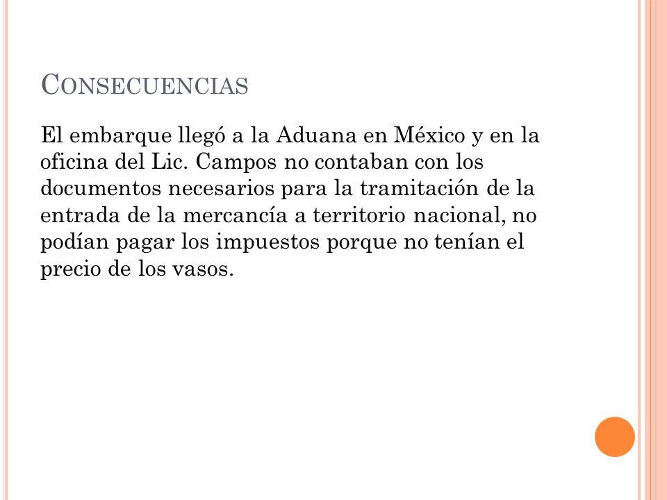C ONSECUENCIAS El embarque llegó a la Aduana en México y en la oficina del Lic. Campos no contaban con los documentos necesarios para la tramitación d