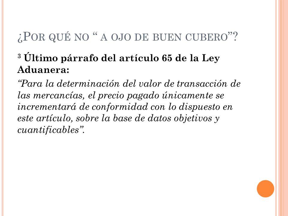 ¿P OR QUÉ NO A OJO DE BUEN CUBERO ? 3 Último párrafo del artículo 65 de la Ley Aduanera: Para la determinación del valor de transacción de las mercanc