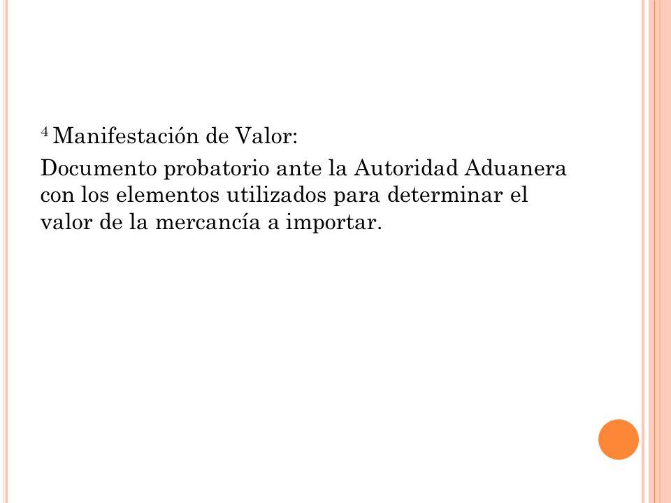4 Manifestación de Valor: Documento probatorio ante la Autoridad Aduanera con los elementos utilizados para determinar el valor de la mercancía a impo