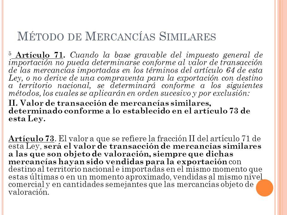 M ÉTODO DE M ERCANCÍAS S IMILARES 5 Artículo 71. Cuando la base gravable del impuesto general de importación no pueda determinarse conforme al valor d