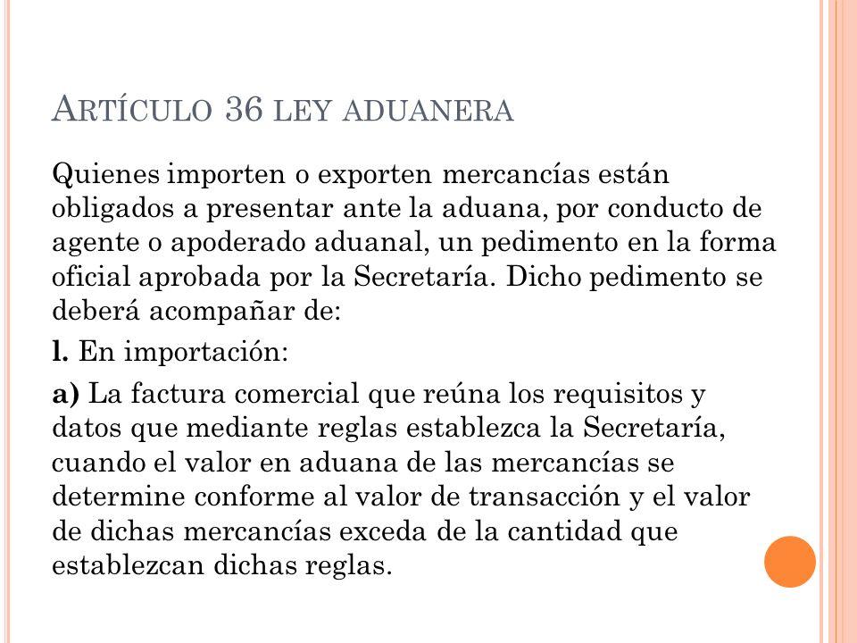 A RTÍCULO 36 LEY ADUANERA Quienes importen o exporten mercancías están obligados a presentar ante la aduana, por conducto de agente o apoderado aduana