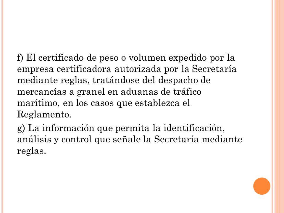 f) El certificado de peso o volumen expedido por la empresa certificadora autorizada por la Secretaría mediante reglas, tratándose del despacho de mer