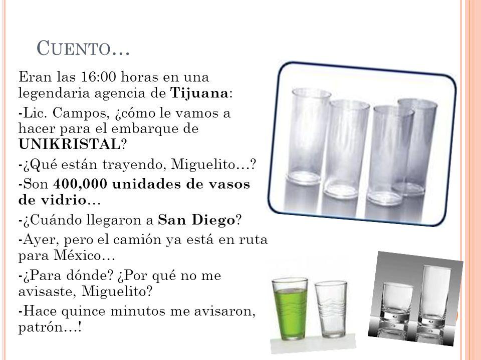 C UENTO … Eran las 16:00 horas en una legendaria agencia de Tijuana : -Lic. Campos, ¿cómo le vamos a hacer para el embarque de UNIKRISTAL ? -¿Qué está