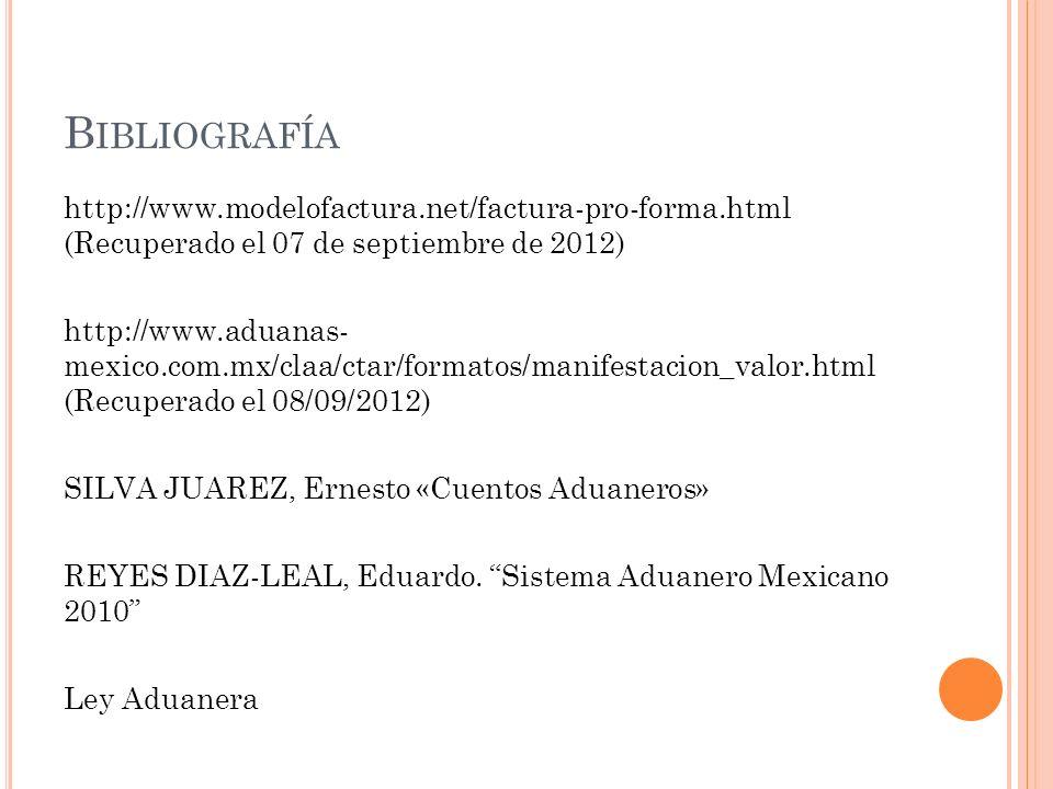 B IBLIOGRAFÍA http://www.modelofactura.net/factura-pro-forma.html (Recuperado el 07 de septiembre de 2012) http://www.aduanas- mexico.com.mx/claa/ctar
