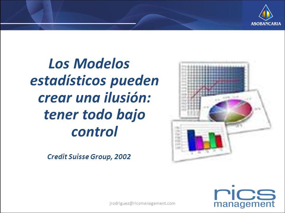Los Modelos estadísticos pueden crear una ilusión: tener todo bajo control Credit Suisse Group, 2002 jrodriguez@ricsmanagement.com
