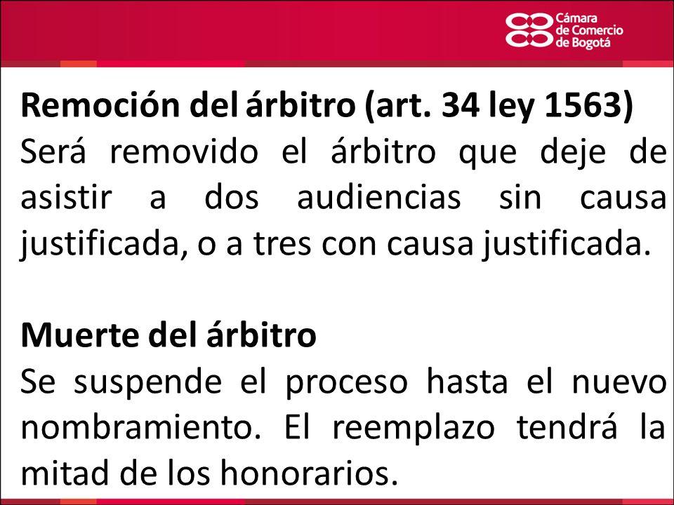 Remoción del árbitro (art. 34 ley 1563) Será removido el árbitro que deje de asistir a dos audiencias sin causa justificada, o a tres con causa justif