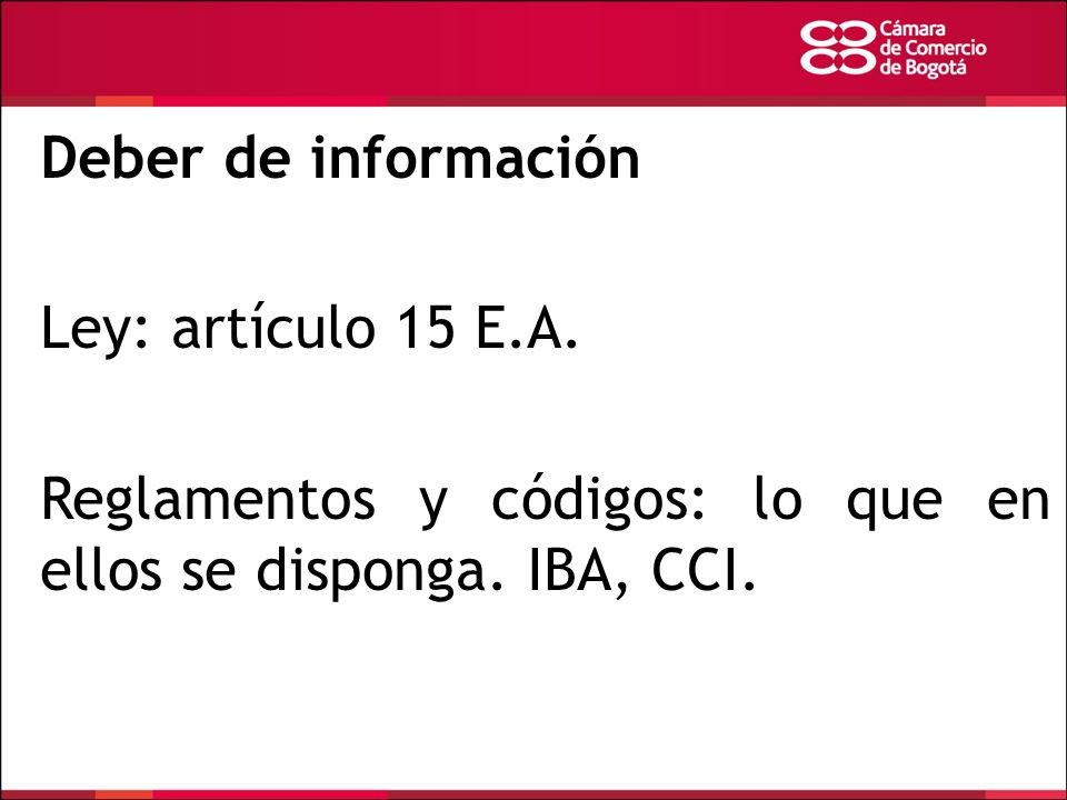 Deber de información Ley: artículo 15 E.A. Reglamentos y códigos: lo que en ellos se disponga. IBA, CCI.
