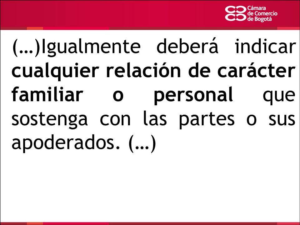 (…)Igualmente deberá indicar cualquier relación de carácter familiar o personal que sostenga con las partes o sus apoderados. (…)