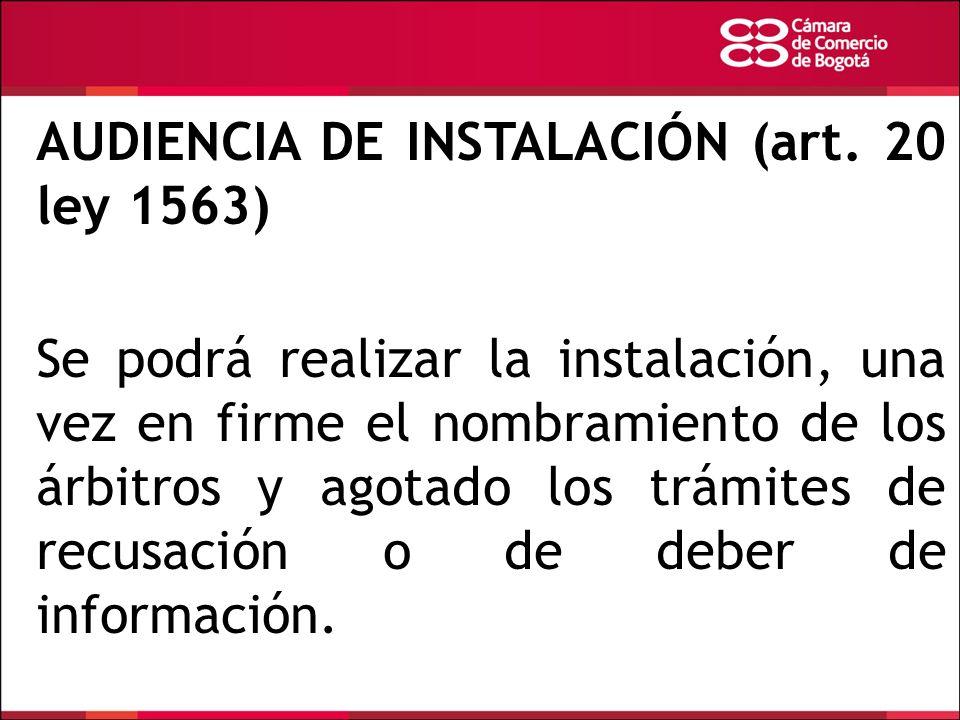 AUDIENCIA DE INSTALACIÓN (art. 20 ley 1563) Se podrá realizar la instalación, una vez en firme el nombramiento de los árbitros y agotado los trámites