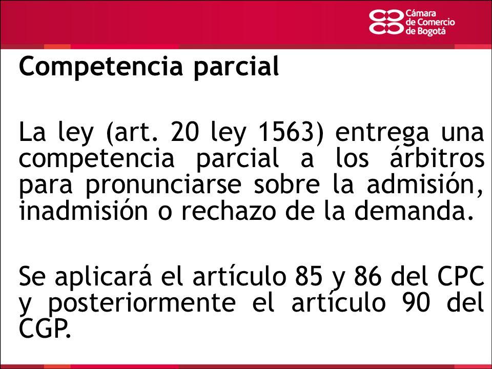 Competencia parcial La ley (art. 20 ley 1563) entrega una competencia parcial a los árbitros para pronunciarse sobre la admisión, inadmisión o rechazo