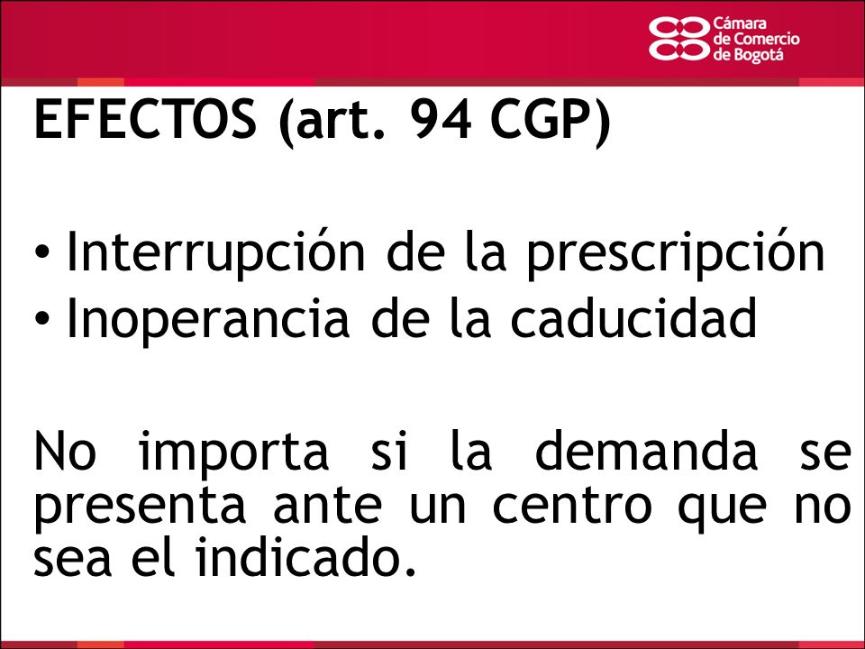 EFECTOS (art. 94 CGP) Interrupción de la prescripción Inoperancia de la caducidad No importa si la demanda se presenta ante un centro que no sea el in