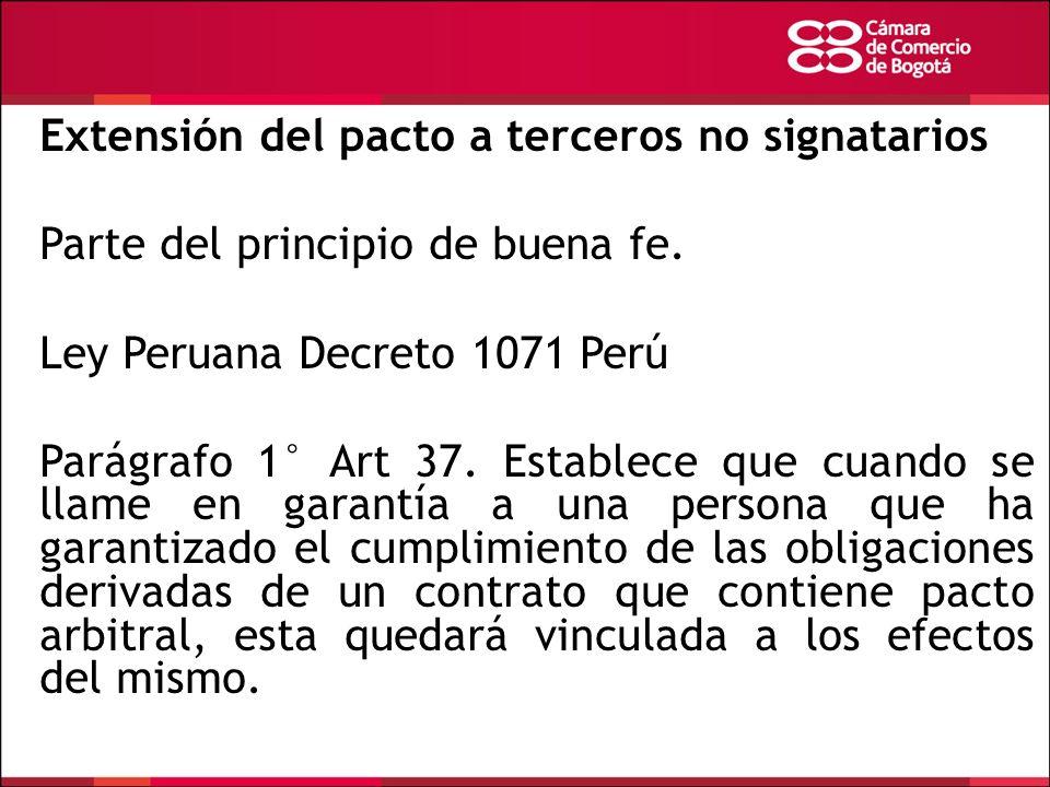 Extensión del pacto a terceros no signatarios Parte del principio de buena fe. Ley Peruana Decreto 1071 Perú Parágrafo 1° Art 37. Establece que cuando