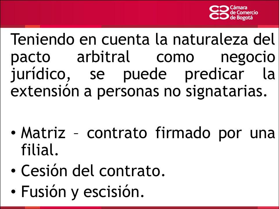 Teniendo en cuenta la naturaleza del pacto arbitral como negocio jurídico, se puede predicar la extensión a personas no signatarias. Matriz – contrato