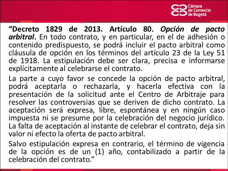 Decreto 1829 de 2013. Artículo 80. Opción de pacto arbitral. En todo contrato, y en particular, en el de adhesión o contenido predispuesto, se podrá i