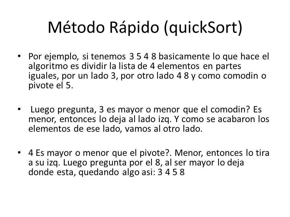 Método Rápido (quickSort) Por ejemplo, si tenemos 3 5 4 8 basicamente lo que hace el algoritmo es dividir la lista de 4 elementos en partes iguales, p