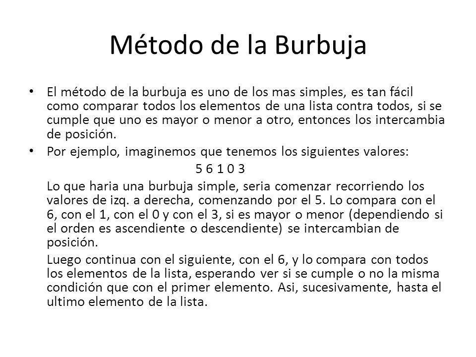 Método de la Burbuja El método de la burbuja es uno de los mas simples, es tan fácil como comparar todos los elementos de una lista contra todos, si s