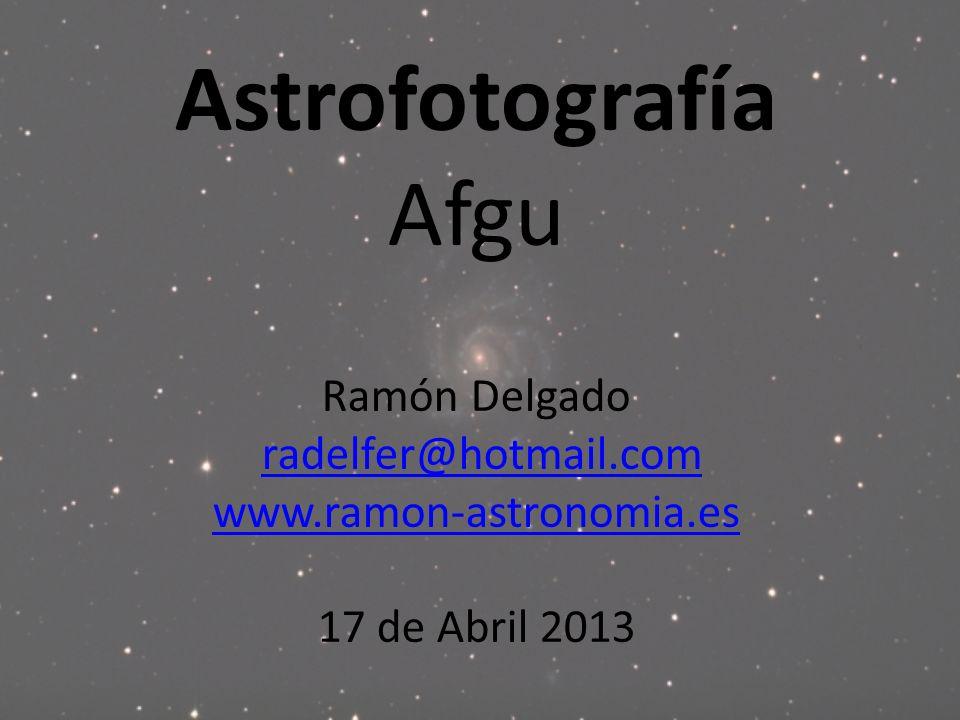 Astrofotografía Afgu Ramón Delgado radelfer@hotmail.com www.ramon-astronomia.es 17 de Abril 2013