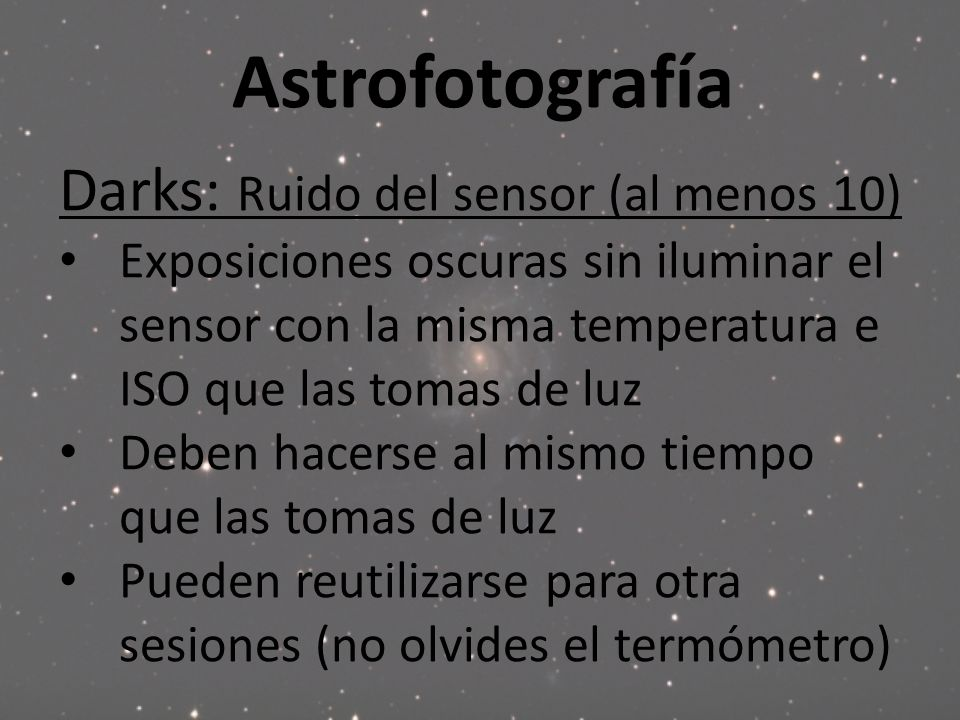 Astrofotografía Darks: Ruido del sensor (al menos 10) Exposiciones oscuras sin iluminar el sensor con la misma temperatura e ISO que las tomas de luz