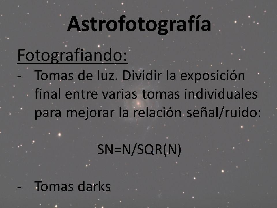 Astrofotografía Fotografiando: -Tomas de luz. Dividir la exposición final entre varias tomas individuales para mejorar la relación señal/ruido: SN=N/S