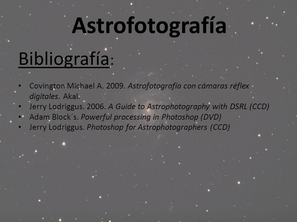 Astrofotografía Bibliografía : Covington Michael A. 2009. Astrofotografía con cámaras réflex digitales. Akal. Jerry Lodriggus. 2006. A Guide to Astrop