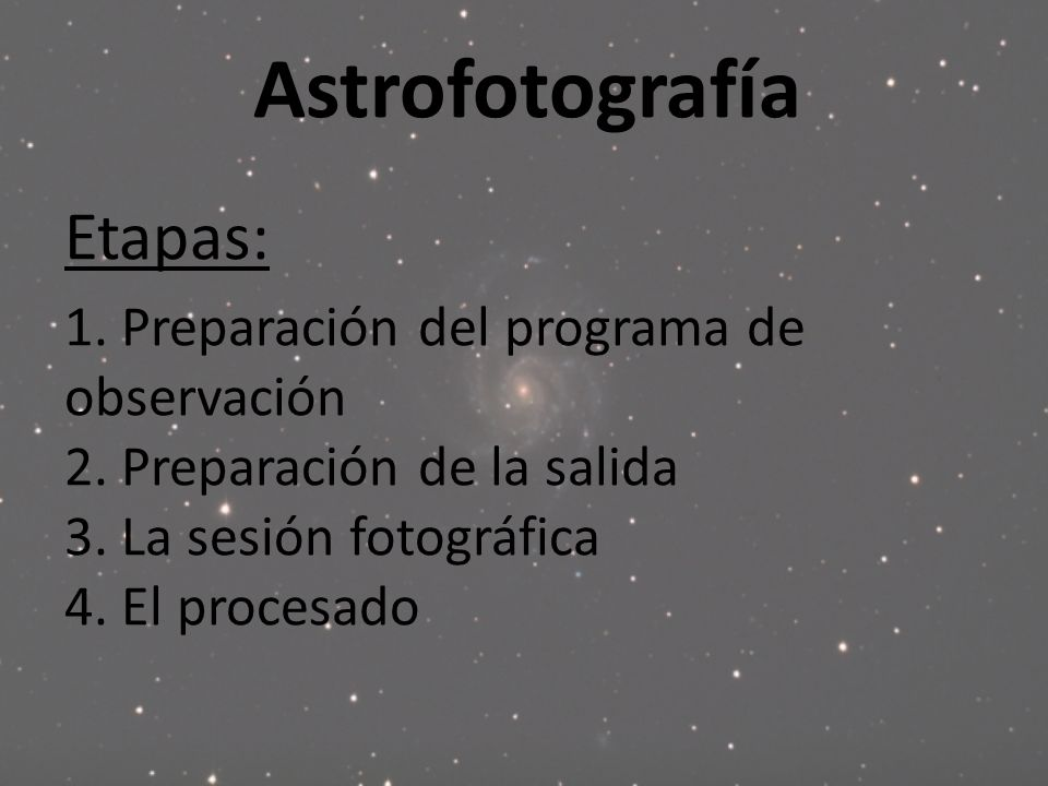 Astrofotografía Etapas: 1. Preparación del programa de observación 2. Preparación de la salida 3. La sesión fotográfica 4. El procesado