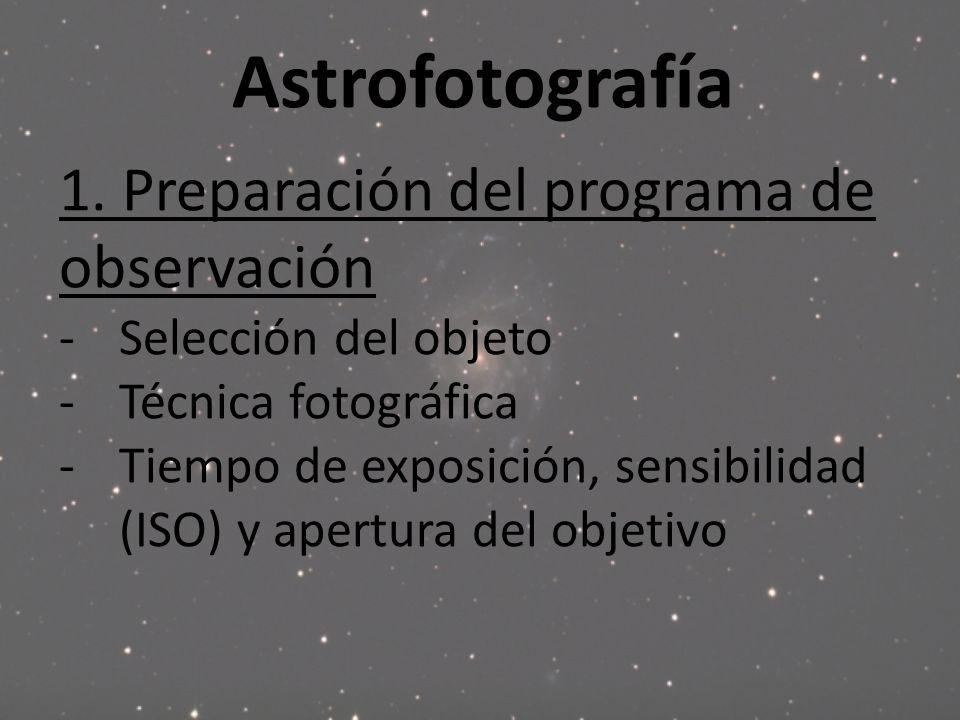 Astrofotografía 1. Preparación del programa de observación -Selección del objeto -Técnica fotográfica -Tiempo de exposición, sensibilidad (ISO) y aper
