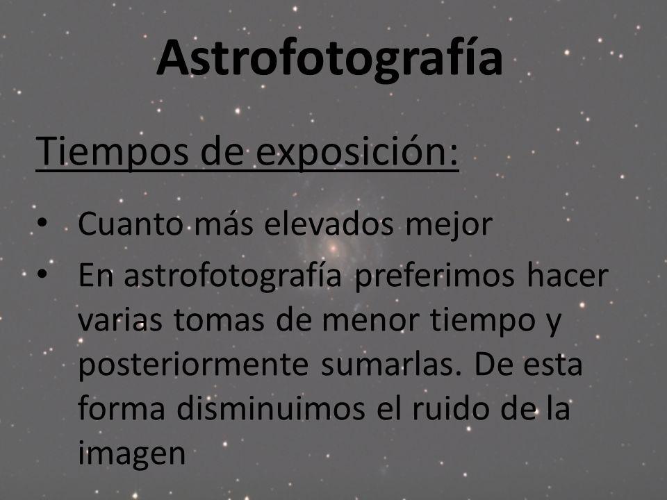 Astrofotografía Tiempos de exposición: Cuanto más elevados mejor En astrofotografía preferimos hacer varias tomas de menor tiempo y posteriormente sum