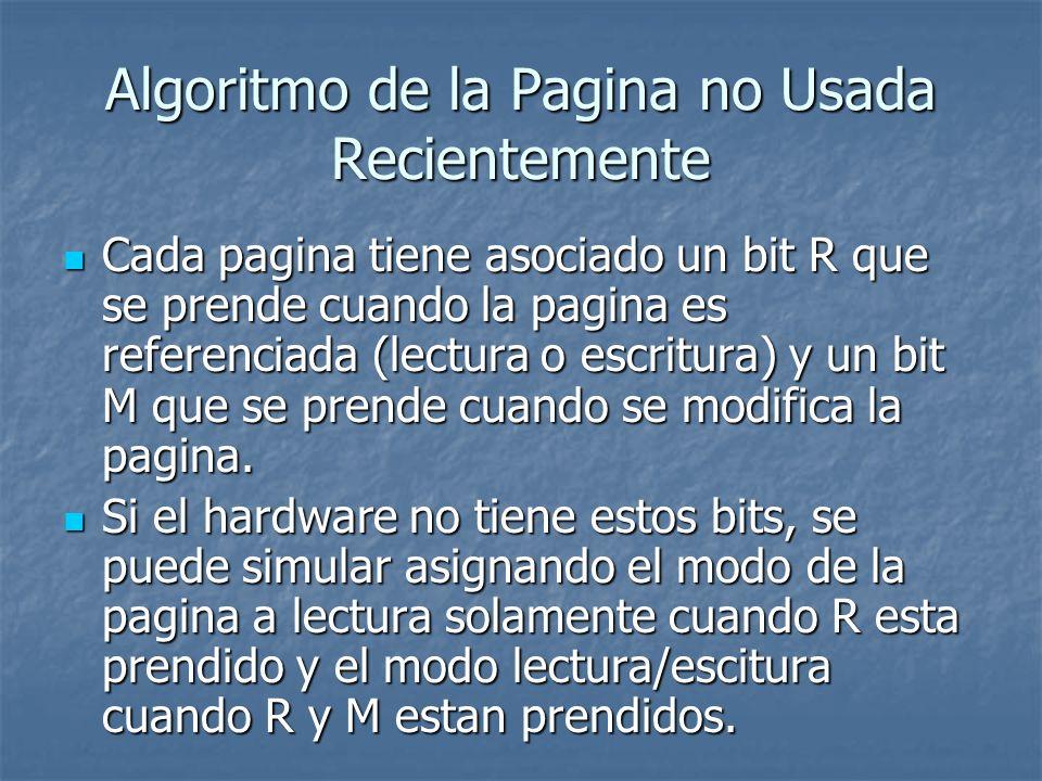 Algoritmo de la Pagina no Usada Recientemente En cada interrupcion del reloj, los bits R se apagan y se dividen las paginas en: En cada interrupcion del reloj, los bits R se apagan y se dividen las paginas en: Clase 0: no referenciada, no modificada Clase 0: no referenciada, no modificada Clase 1: no referenciada, modificada Clase 1: no referenciada, modificada Clase 2: referenciada, no modificada Clase 2: referenciada, no modificada Clase 3: referenciada, modificada Clase 3: referenciada, modificada Las paginas de la clase 1 ocurren cuando a una pagina de la clase 3 se le apaga el bit R.