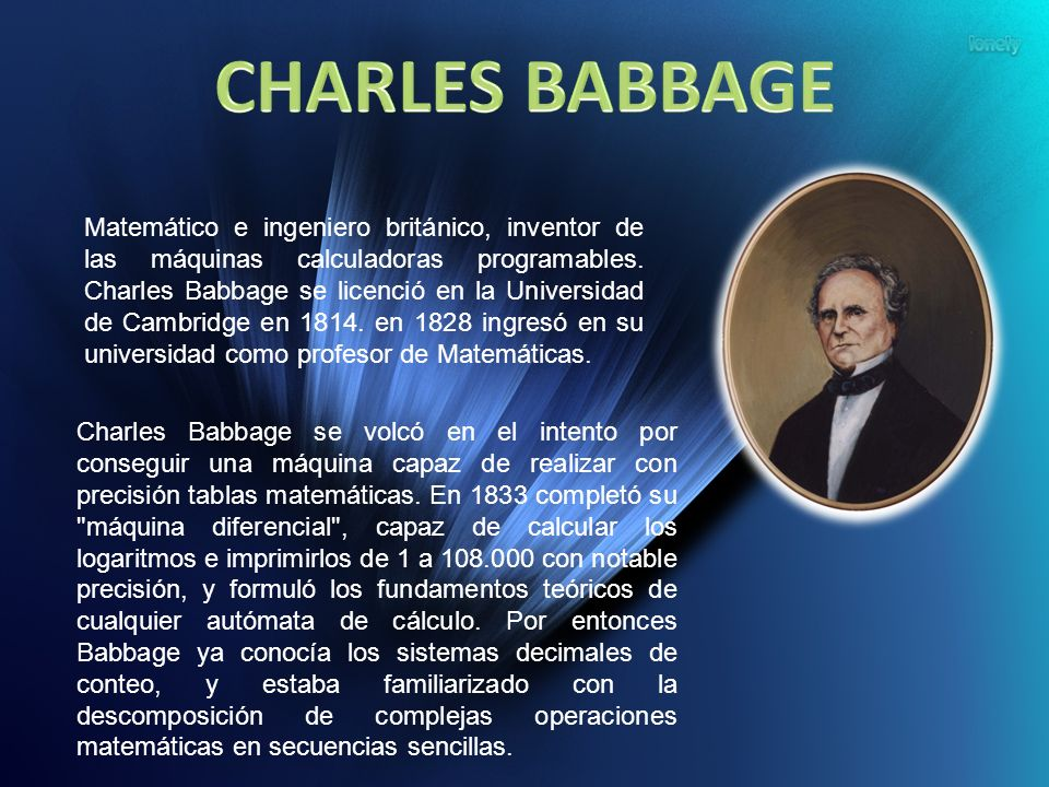 Matemático e ingeniero británico, inventor de las máquinas calculadoras programables. Charles Babbage se licenció en la Universidad de Cambridge en 18