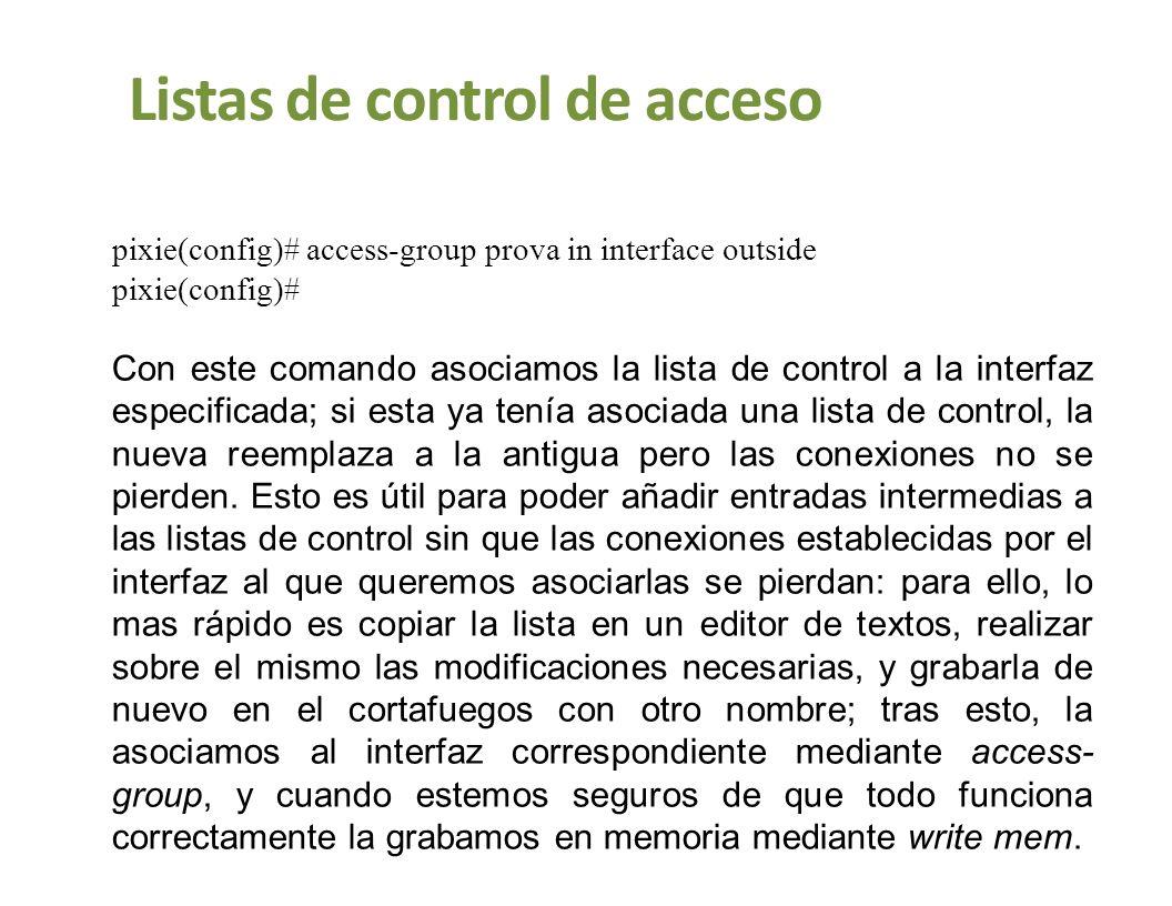 Listas de control de acceso pixie(config)# access-group prova in interface outside pixie(config)# Con este comando asociamos la lista de control a la