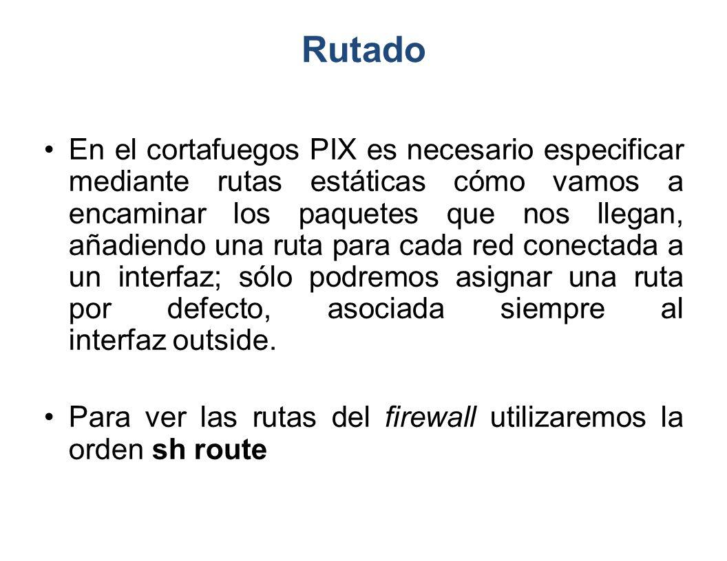 Rutado En el cortafuegos PIX es necesario especificar mediante rutas estáticas cómo vamos a encaminar los paquetes que nos llegan, añadiendo una ruta