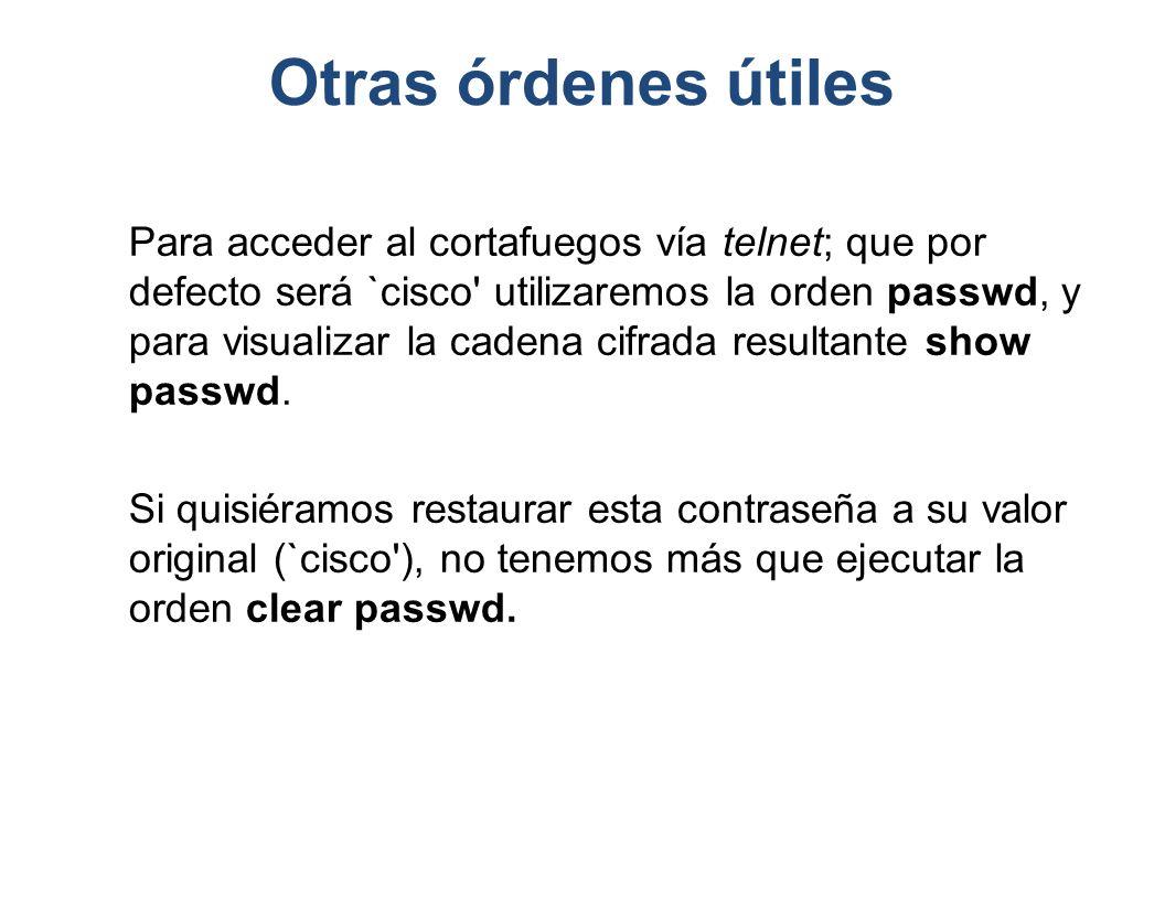 Otras órdenes útiles Para acceder al cortafuegos vía telnet; que por defecto será `cisco' utilizaremos la orden passwd, y para visualizar la cadena ci
