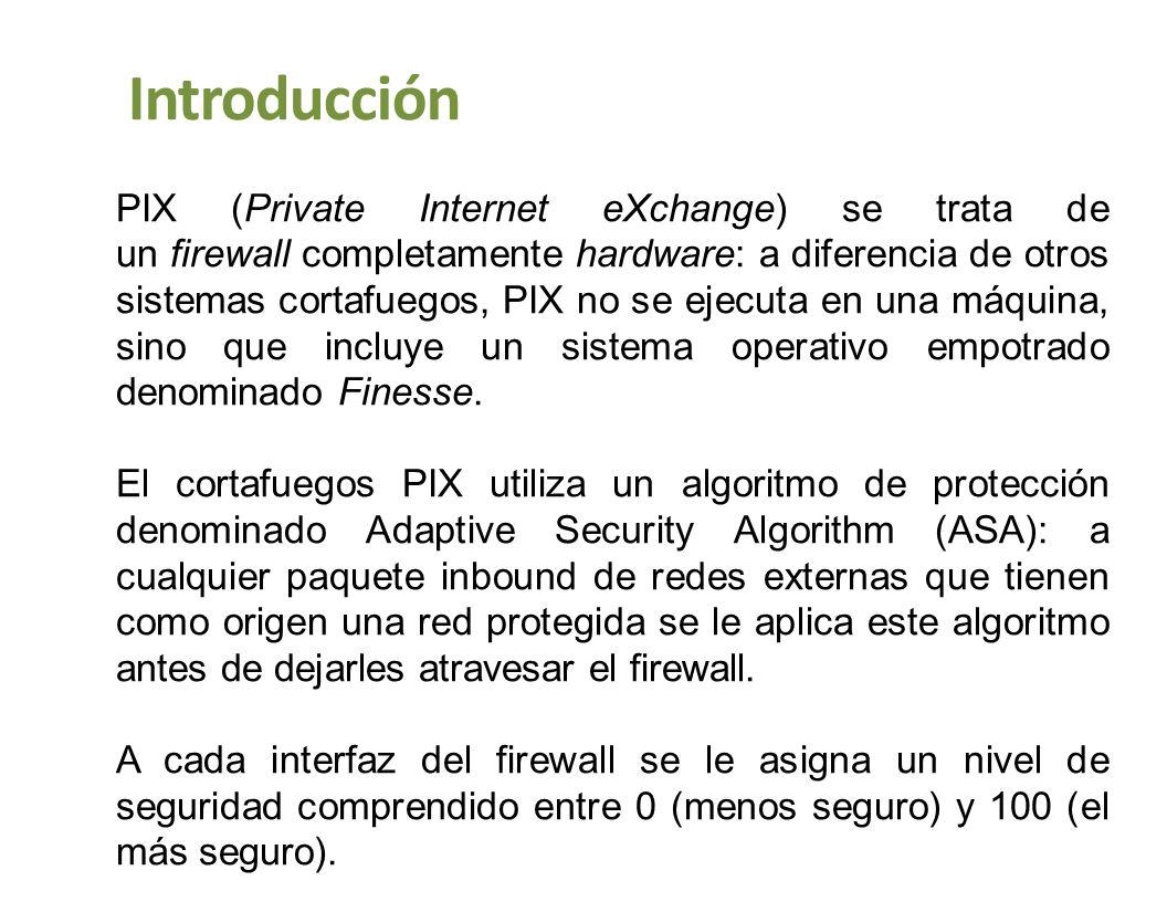 Introducción PIX (Private Internet eXchange) se trata de un firewall completamente hardware: a diferencia de otros sistemas cortafuegos, PIX no se eje