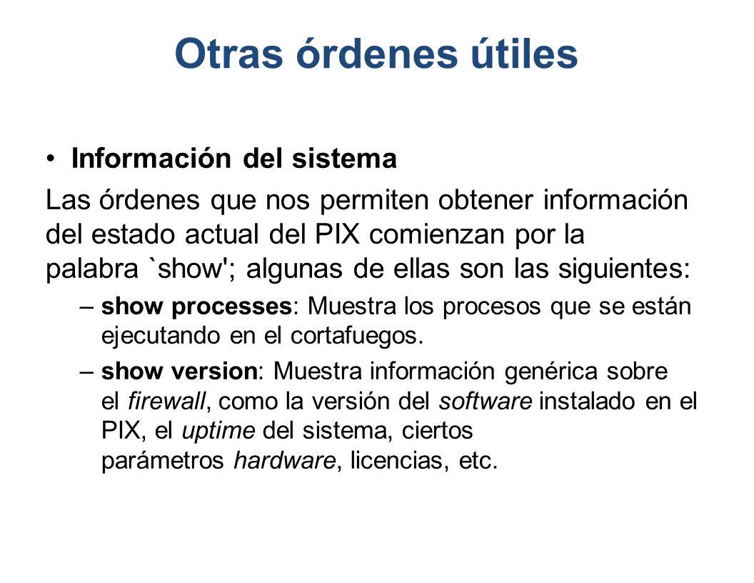Otras órdenes útiles Información del sistema Las órdenes que nos permiten obtener información del estado actual del PIX comienzan por la palabra `show