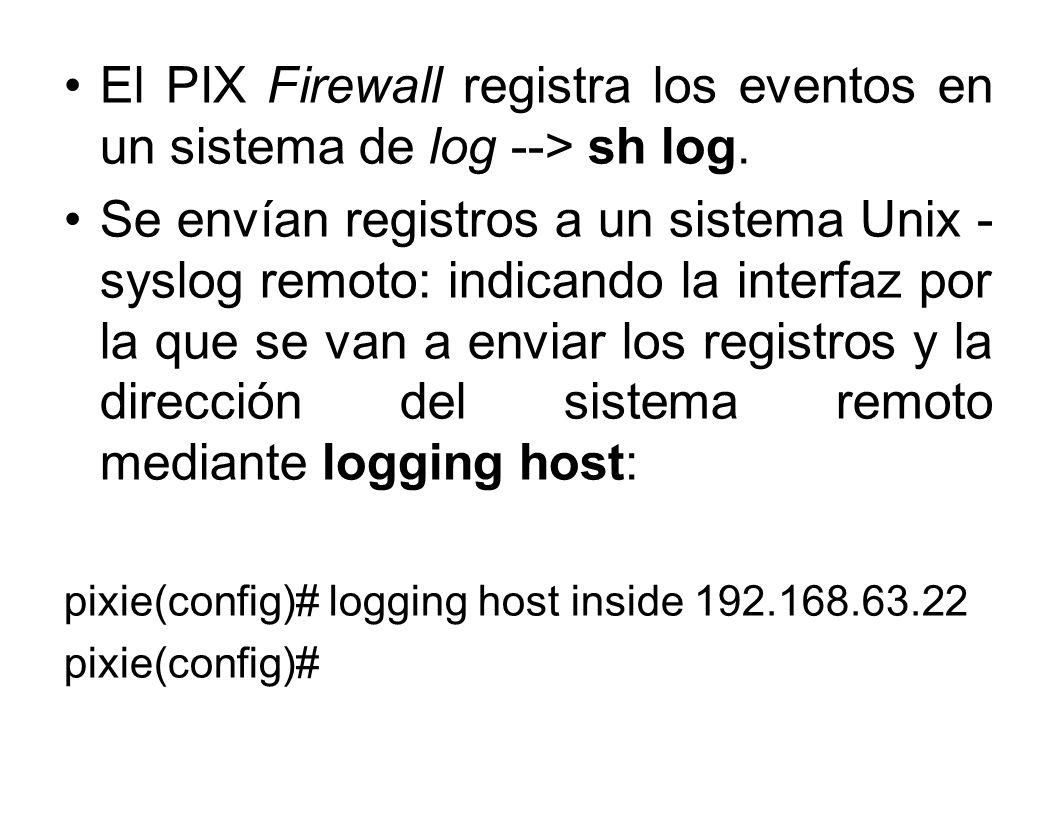 El PIX Firewall registra los eventos en un sistema de log --> sh log. Se envían registros a un sistema Unix - syslog remoto: indicando la interfaz por