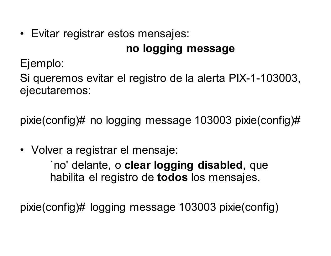 Evitar registrar estos mensajes: no logging message Ejemplo: Si queremos evitar el registro de la alerta PIX-1-103003, ejecutaremos: pixie(config)# no
