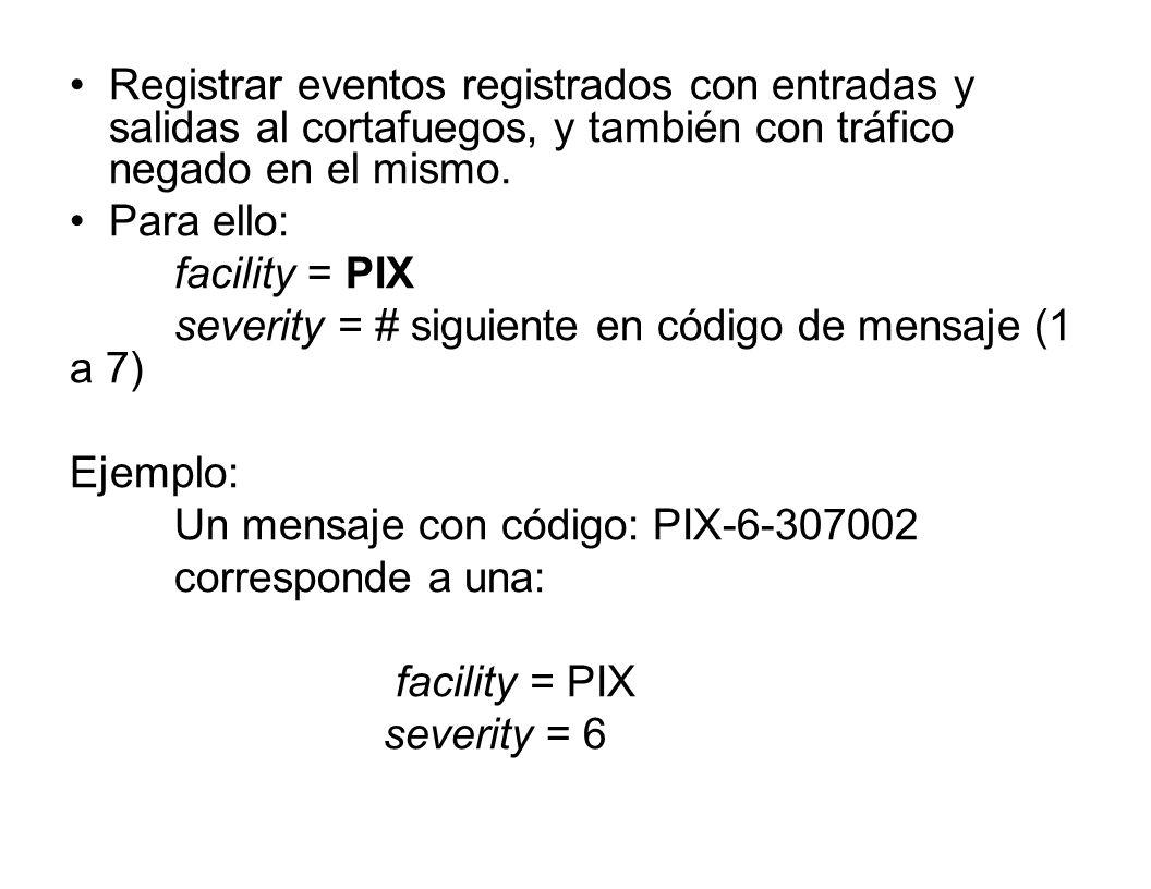 Registrar eventos registrados con entradas y salidas al cortafuegos, y también con tráfico negado en el mismo. Para ello: facility = PIX severity = #