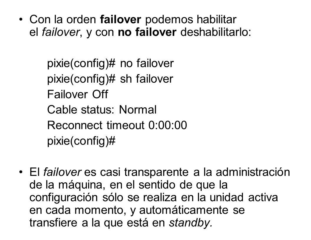 Con la orden failover podemos habilitar el failover, y con no failover deshabilitarlo: pixie(config)# no failover pixie(config)# sh failover Failover